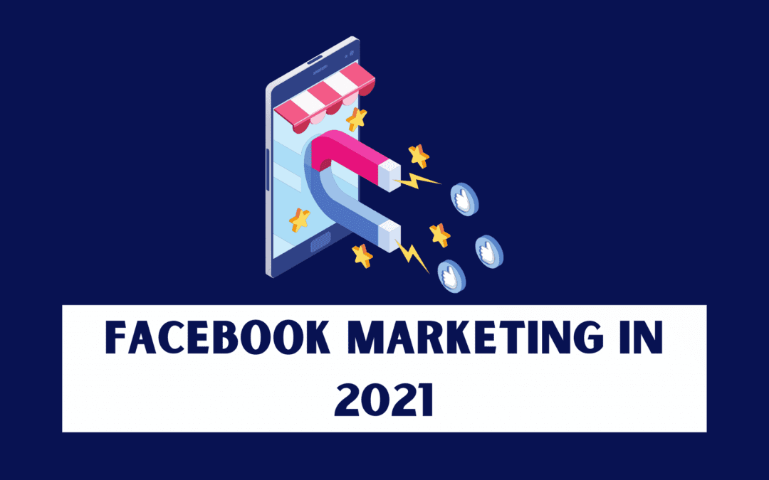 Facebook Marketing in 2021: How to Use Facebook for Your Business