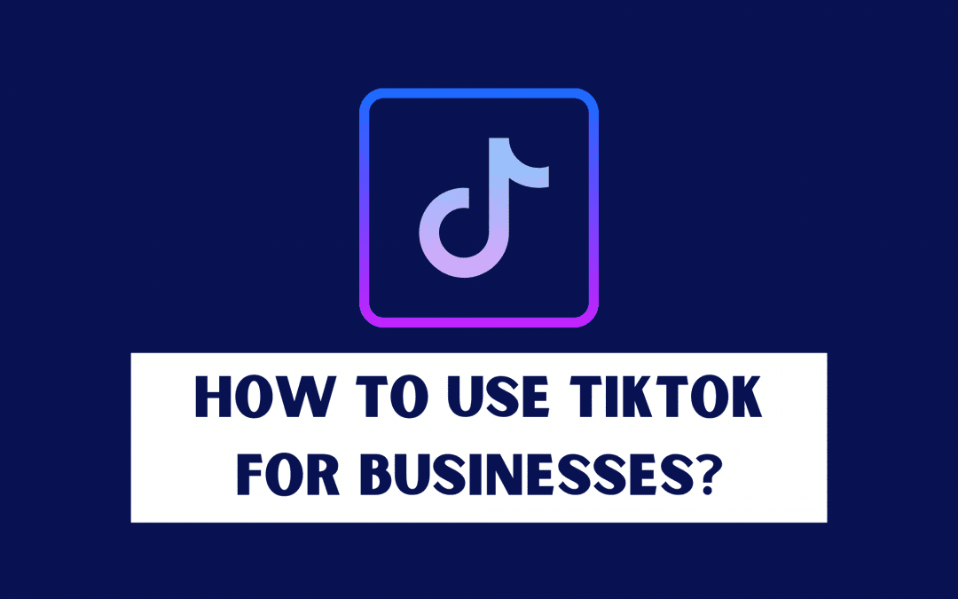 How to Use TikTok for Your Business?